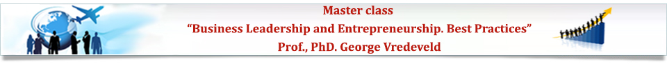 Master Class Business Leadership and Entrepreneurship. Best Practices.Lecturer: Prof., PhD. George Vredeveld